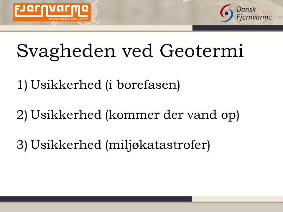 Svagheden ved Geotermi 1)Usikkerhed (i borefasen) 2)Usikkerhed (kommer der vand op) 3)Usikkerhed (miljøkatastrofer)