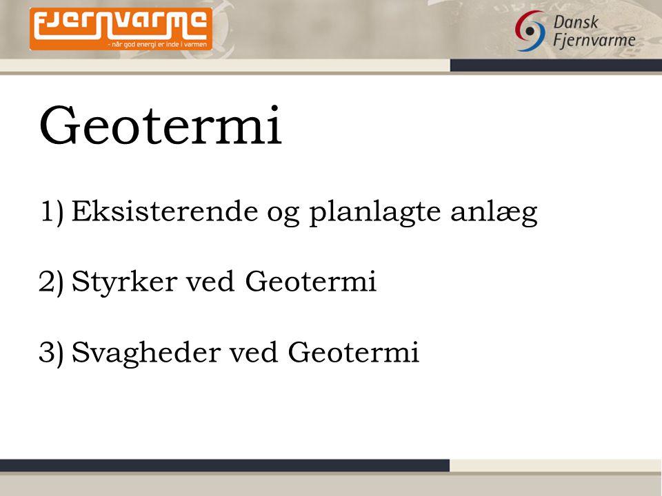 Geotermi 1)Eksisterende og planlagte anlæg 2)Styrker ved Geotermi 3)Svagheder ved Geotermi