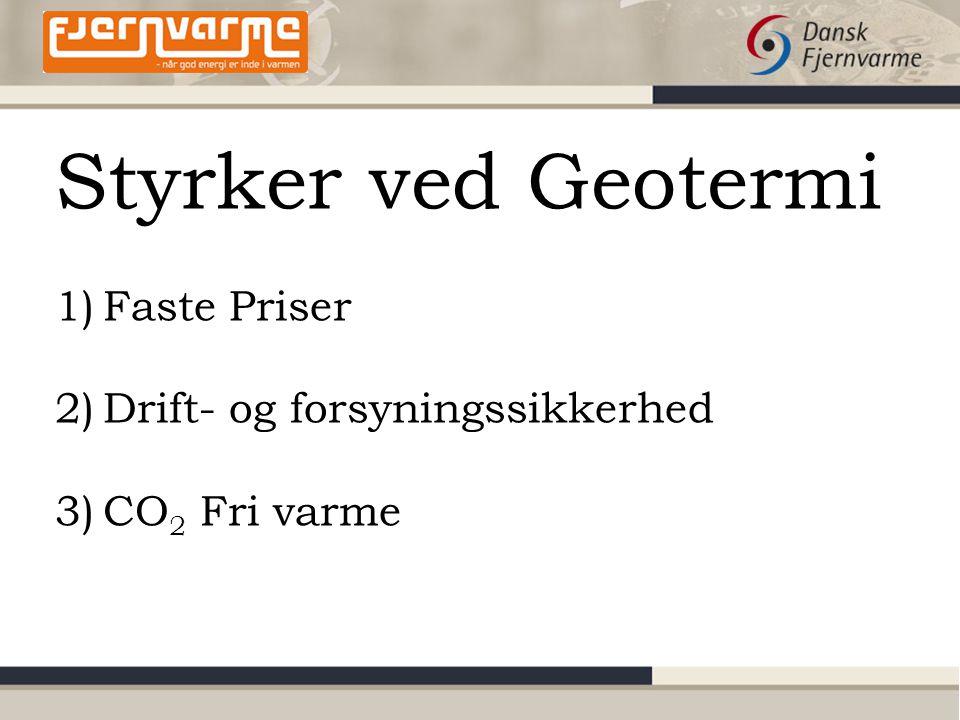 Styrker ved Geotermi 1)Faste Priser 2)Drift- og forsyningssikkerhed 3)CO 2 Fri varme