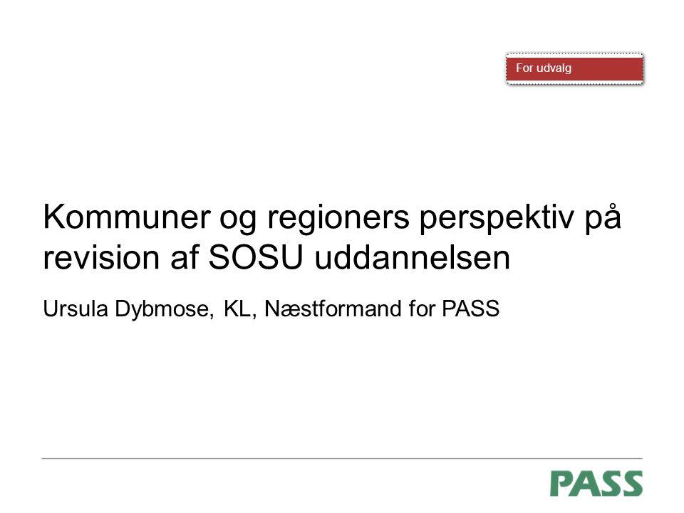 For udvalg Kommuner og regioners perspektiv på revision af SOSU uddannelsen Ursula Dybmose, KL, Næstformand for PASS