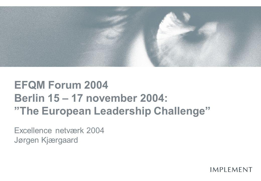 EFQM Forum 2004 Berlin 15 – 17 november 2004: The European Leadership Challenge Excellence netværk 2004 Jørgen Kjærgaard