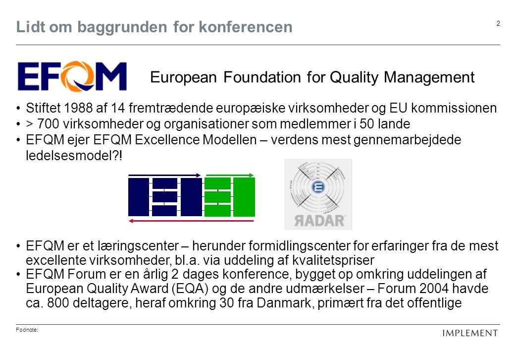 Fodnote: 2 Lidt om baggrunden for konferencen Stiftet 1988 af 14 fremtrædende europæiske virksomheder og EU kommissionen > 700 virksomheder og organisationer som medlemmer i 50 lande EFQM ejer EFQM Excellence Modellen – verdens mest gennemarbejdede ledelsesmodel .