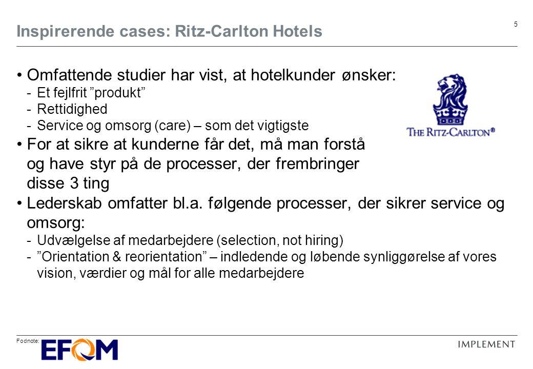 Fodnote: 5 Inspirerende cases: Ritz-Carlton Hotels Omfattende studier har vist, at hotelkunder ønsker: -Et fejlfrit produkt -Rettidighed -Service og omsorg (care) – som det vigtigste For at sikre at kunderne får det, må man forstå og have styr på de processer, der frembringer disse 3 ting Lederskab omfatter bl.a.