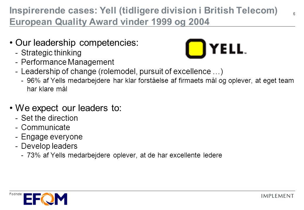 Fodnote: 6 Our leadership competencies: -Strategic thinking -Performance Management -Leadership of change (rolemodel, pursuit of excellence …) -96% af Yells medarbejdere har klar forståelse af firmaets mål og oplever, at eget team har klare mål We expect our leaders to: -Set the direction -Communicate -Engage everyone -Develop leaders -73% af Yells medarbejdere oplever, at de har excellente ledere Inspirerende cases: Yell (tidligere division i British Telecom) European Quality Award vinder 1999 og 2004