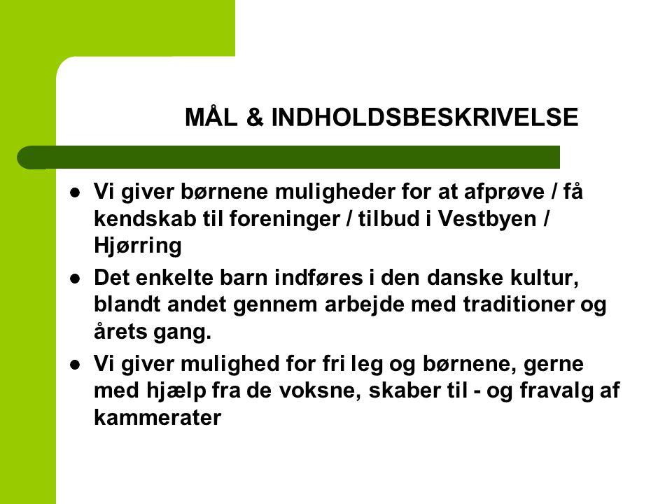 MÅL- &MÅL & INDHOLDSBESKRIVELSE Vi giver børnene muligheder for at afprøve / få kendskab til foreninger / tilbud i Vestbyen / Hjørring Det enkelte barn indføres i den danske kultur, blandt andet gennem arbejde med traditioner og årets gang.