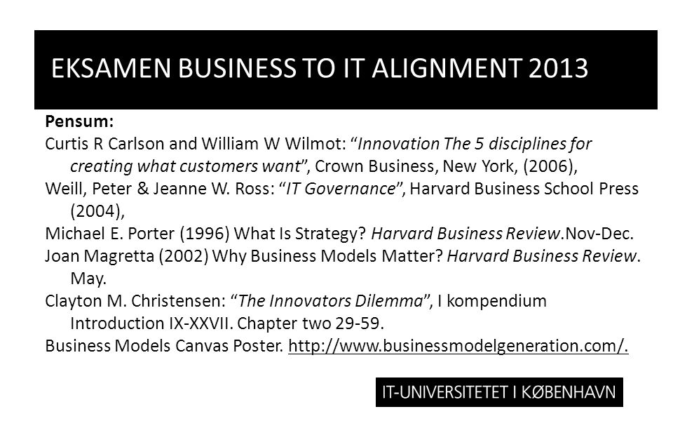 EKSAMEN BUSINESS TO IT ALIGNMENT 2013 Pensum: Curtis R Carlson and William W Wilmot: Innovation The 5 disciplines for creating what customers want , Crown Business, New York, (2006), Weill, Peter & Jeanne W.