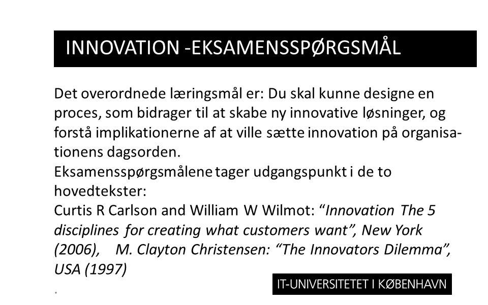 INNOVATION -EKSAMENSSPØRGSMÅL Det overordnede læringsmål er: Du skal kunne designe en proces, som bidrager til at skabe ny innovative løsninger, og forstå implikationerne af at ville sætte innovation på organisa- tionens dagsorden.