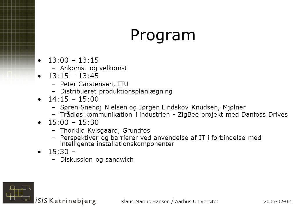 2006-02-02Klaus Marius Hansen / Aarhus Universitet Program 13:00 – 13:15 –Ankomst og velkomst 13:15 – 13:45 –Peter Carstensen, ITU –Distribueret produktionsplanlægning 14:15 – 15:00 –Søren Snehøj Nielsen og Jørgen Lindskov Knudsen, Mjølner –Trådløs kommunikation i industrien - ZigBee projekt med Danfoss Drives 15:00 – 15:30 –Thorkild Kvisgaard, Grundfos –Perspektiver og barrierer ved anvendelse af IT i forbindelse med intelligente installationskomponenter 15:30 – –Diskussion og sandwich