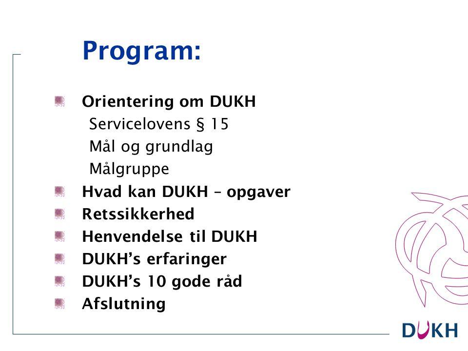 Program: Orientering om DUKH Servicelovens § 15 Mål og grundlag Målgruppe Hvad kan DUKH – opgaver Retssikkerhed Henvendelse til DUKH DUKH's erfaringer