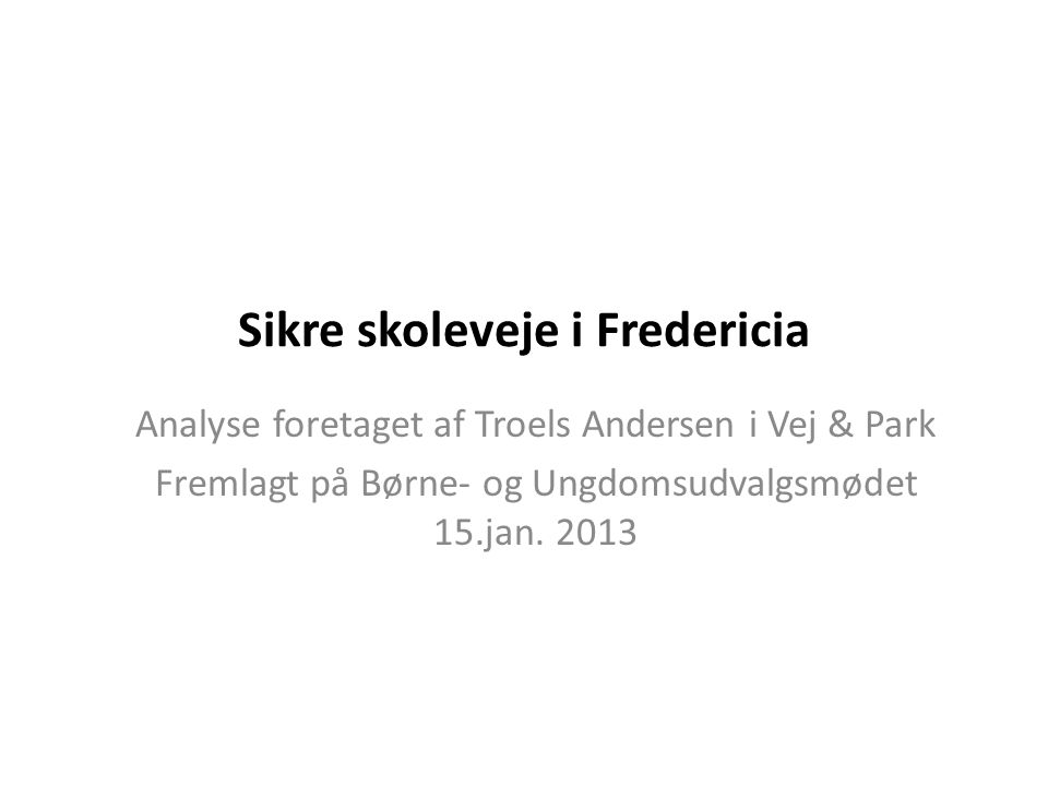 Sikre skoleveje i Fredericia Analyse foretaget af Troels Andersen i Vej & Park Fremlagt på Børne- og Ungdomsudvalgsmødet 15.jan.