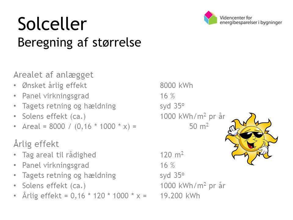 Solceller Beregning af størrelse Arealet af anlægget Ønsket årlig effekt8000 kWh Panel virkningsgrad16 % Tagets retning og hældningsyd 35 o Solens effekt (ca.)1000 kWh/m 2 pr år Areal = 8000 / (0,16 * 1000 * x) =50 m 2 Årlig effekt Tag areal til rådighed120 m 2 Panel virkningsgrad16 % Tagets retning og hældningsyd 35 o Solens effekt (ca.)1000 kWh/m 2 pr år Årlig effekt = 0,16 * 120 * 1000 * x =19.200 kWh