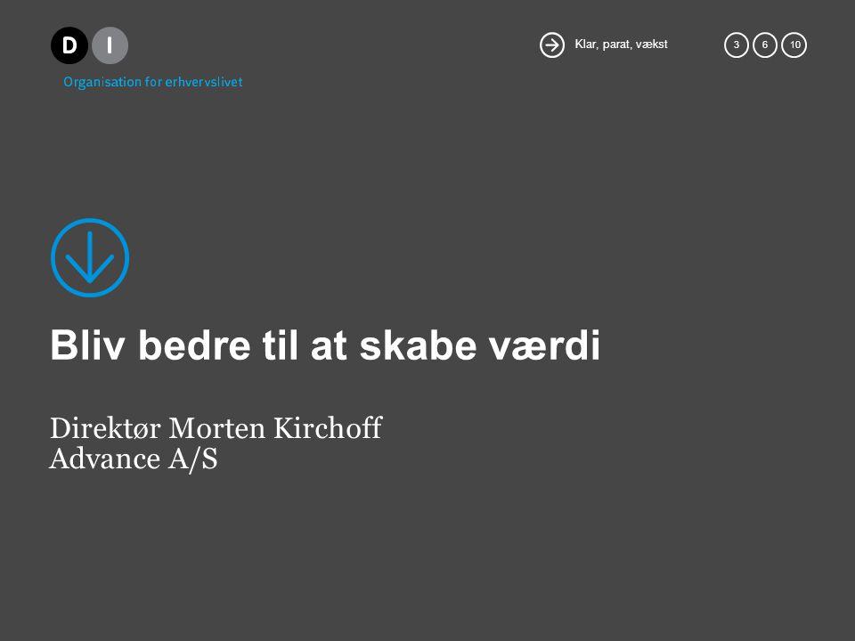 Klar, parat, vækst 36 10 Bliv bedre til at skabe værdi Direktør Morten Kirchoff Advance A/S