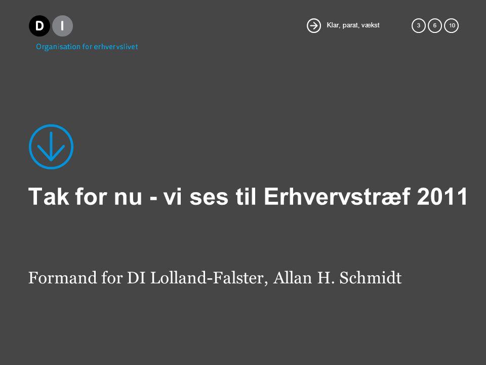 Klar, parat, vækst 36 10 Tak for nu - vi ses til Erhvervstræf 2011 Formand for DI Lolland-Falster, Allan H.