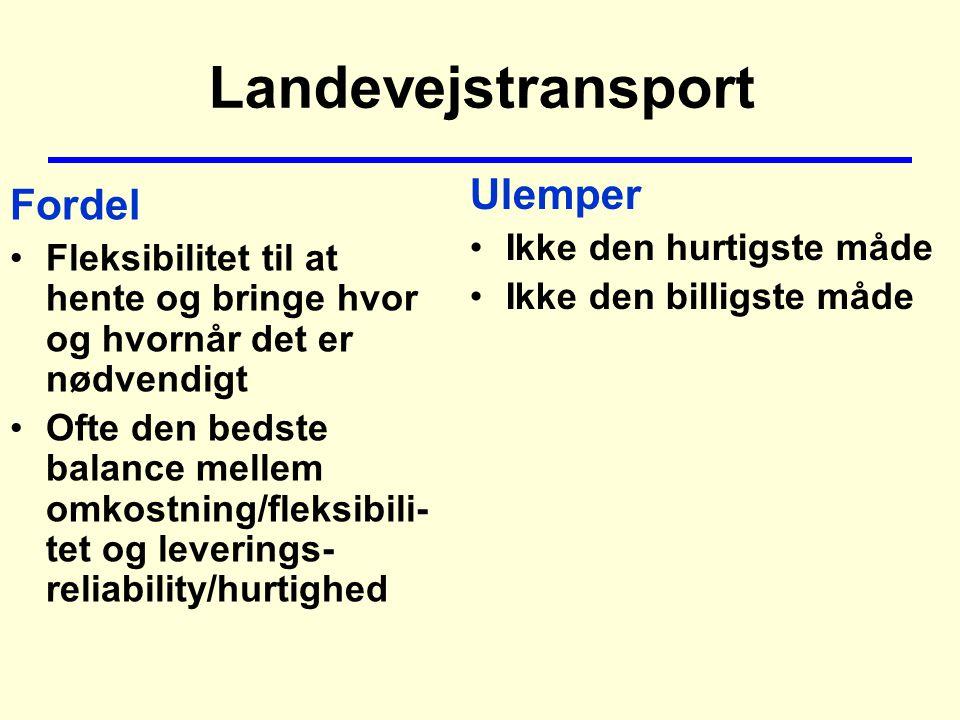 Landevejstransport Fordel Fleksibilitet til at hente og bringe hvor og hvornår det er nødvendigt Ofte den bedste balance mellem omkostning/fleksibili- tet og leverings- reliability/hurtighed Ulemper Ikke den hurtigste måde Ikke den billigste måde
