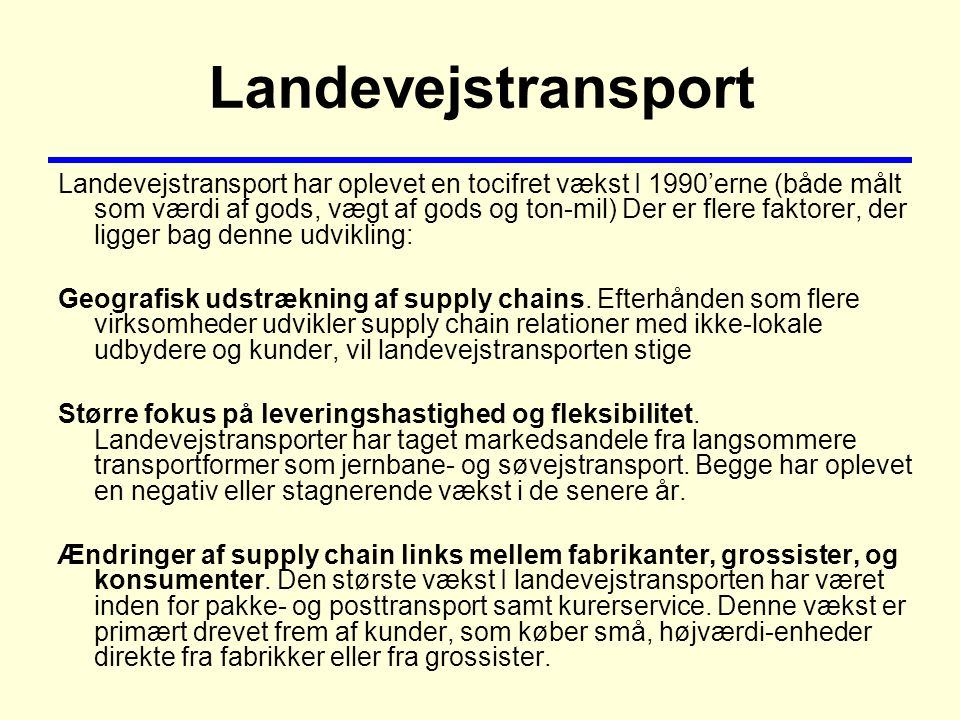 Landevejstransport Landevejstransport har oplevet en tocifret vækst I 1990'erne (både målt som værdi af gods, vægt af gods og ton-mil) Der er flere faktorer, der ligger bag denne udvikling: Geografisk udstrækning af supply chains.