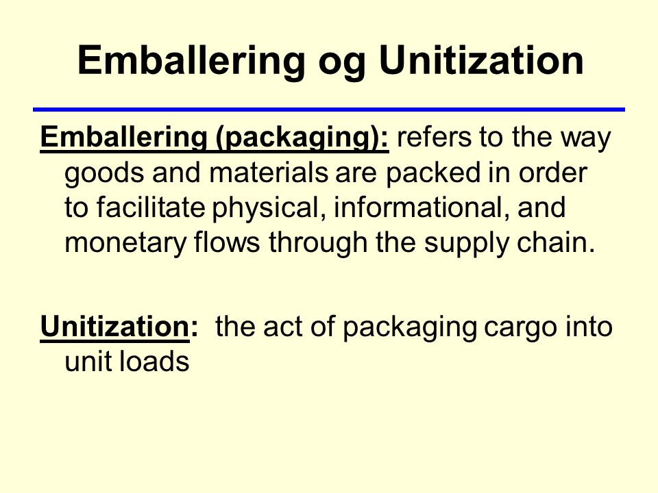 Emballering og Unitization Emballering (packaging): refers to the way goods and materials are packed in order to facilitate physical, informational, and monetary flows through the supply chain.