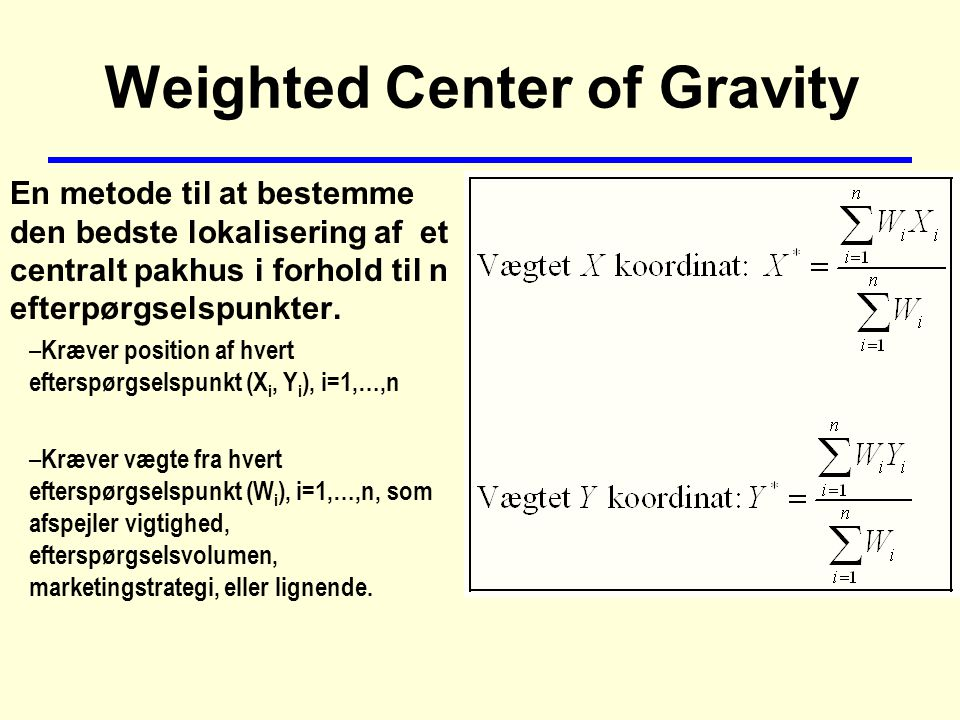 Weighted Center of Gravity En metode til at bestemme den bedste lokalisering af et centralt pakhus i forhold til n efterpørgselspunkter.
