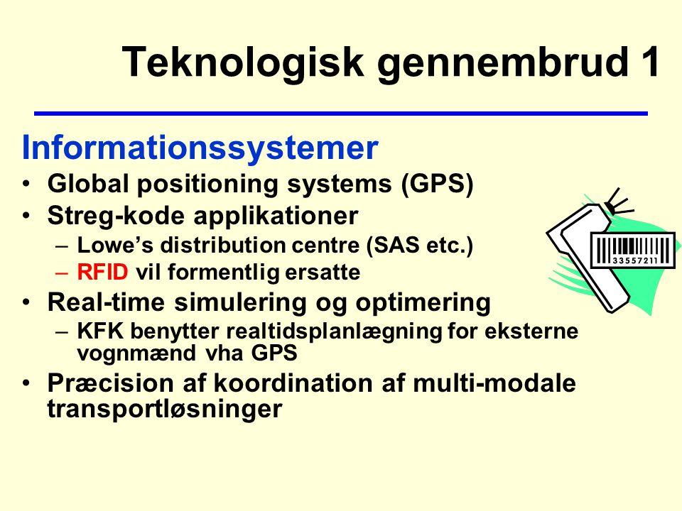 Teknologisk gennembrud 1 Informationssystemer Global positioning systems (GPS) Streg-kode applikationer –Lowe's distribution centre (SAS etc.) –RFID vil formentlig ersatte Real-time simulering og optimering –KFK benytter realtidsplanlægning for eksterne vognmænd vha GPS Præcision af koordination af multi-modale transportløsninger