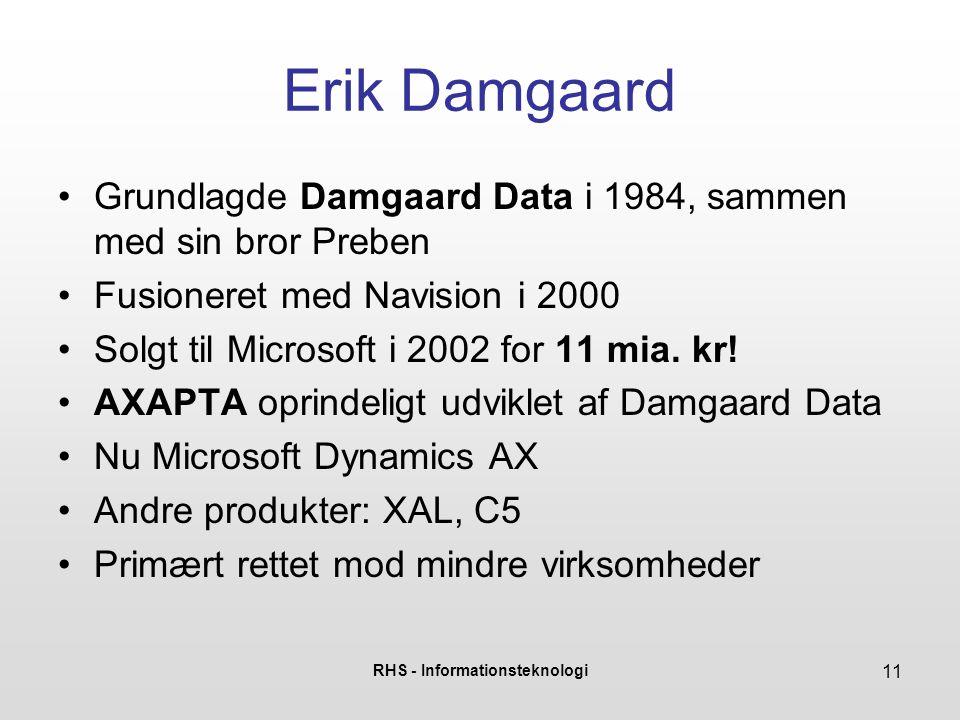 RHS - Informationsteknologi 11 Erik Damgaard Grundlagde Damgaard Data i 1984, sammen med sin bror Preben Fusioneret med Navision i 2000 Solgt til Microsoft i 2002 for 11 mia.