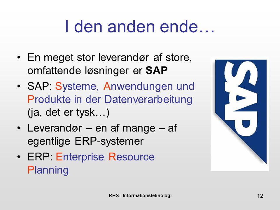 RHS - Informationsteknologi 12 I den anden ende… En meget stor leverandør af store, omfattende løsninger er SAP SAP: Systeme, Anwendungen und Produkte in der Datenverarbeitung (ja, det er tysk…) Leverandør – en af mange – af egentlige ERP-systemer ERP: Enterprise Resource Planning