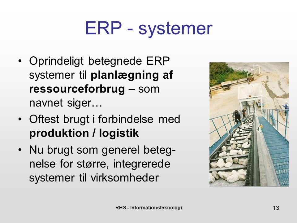 RHS - Informationsteknologi 13 ERP - systemer Oprindeligt betegnede ERP systemer til planlægning af ressourceforbrug – som navnet siger… Oftest brugt i forbindelse med produktion / logistik Nu brugt som generel beteg- nelse for større, integrerede systemer til virksomheder