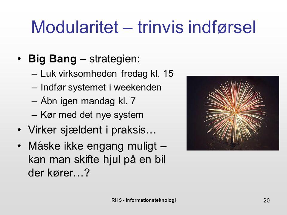 RHS - Informationsteknologi 20 Modularitet – trinvis indførsel Big Bang – strategien: –Luk virksomheden fredag kl.