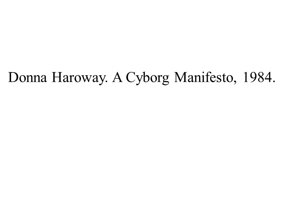 Donna Haroway. A Cyborg Manifesto, 1984.