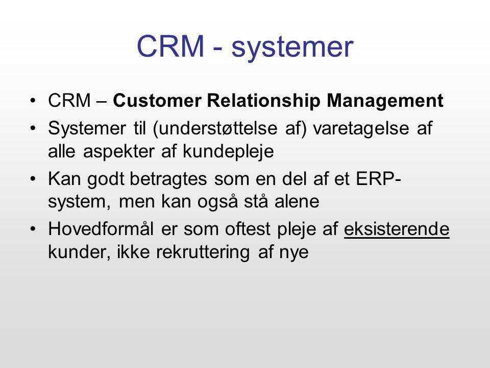 CRM - systemer CRM – Customer Relationship Management Systemer til (understøttelse af) varetagelse af alle aspekter af kundepleje Kan godt betragtes som en del af et ERP- system, men kan også stå alene Hovedformål er som oftest pleje af eksisterende kunder, ikke rekruttering af nye