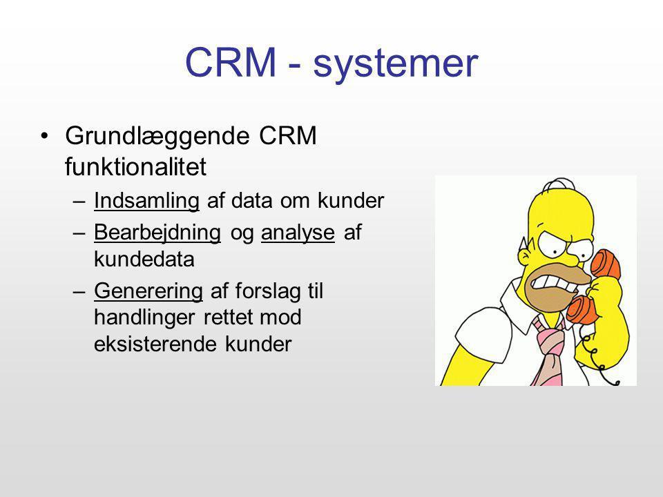 CRM - systemer Grundlæggende CRM funktionalitet –Indsamling af data om kunder –Bearbejdning og analyse af kundedata –Generering af forslag til handlinger rettet mod eksisterende kunder