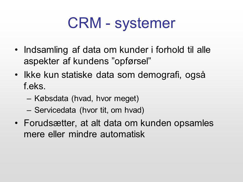CRM - systemer Indsamling af data om kunder i forhold til alle aspekter af kundens opførsel Ikke kun statiske data som demografi, også f.eks.