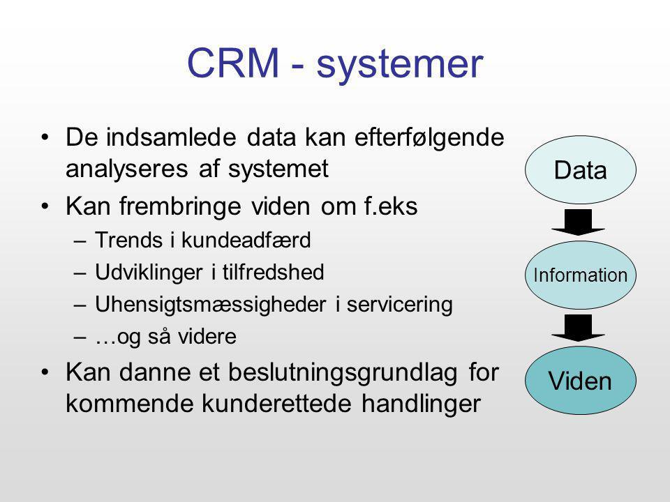 CRM - systemer De indsamlede data kan efterfølgende analyseres af systemet Kan frembringe viden om f.eks –Trends i kundeadfærd –Udviklinger i tilfredshed –Uhensigtsmæssigheder i servicering –…og så videre Kan danne et beslutningsgrundlag for kommende kunderettede handlinger Data Information Viden