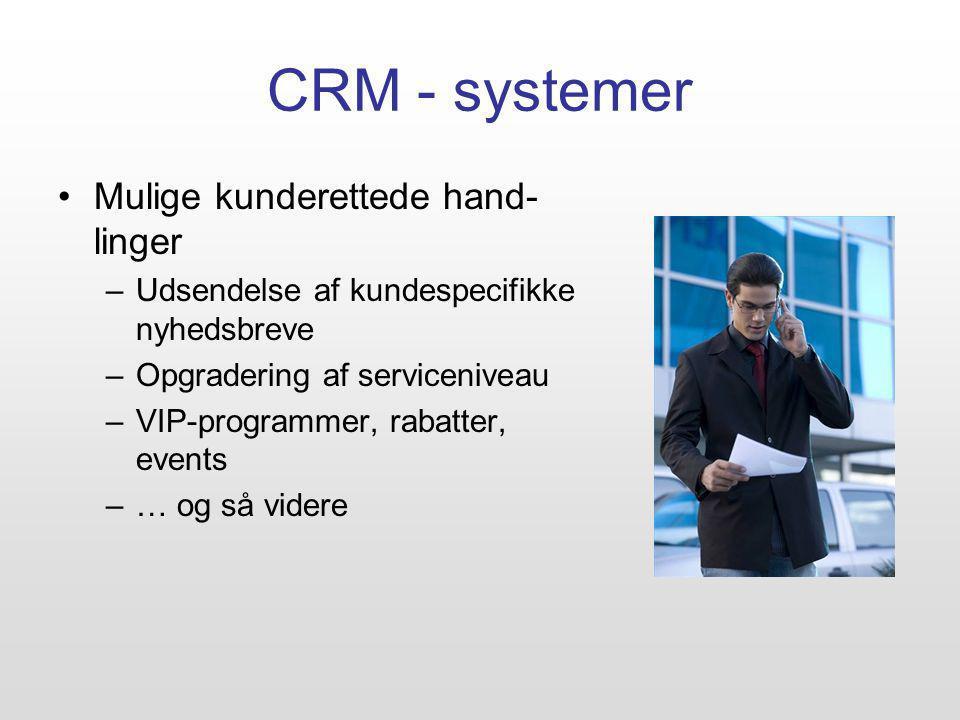 CRM - systemer Mulige kunderettede hand- linger –Udsendelse af kundespecifikke nyhedsbreve –Opgradering af serviceniveau –VIP-programmer, rabatter, events –… og så videre