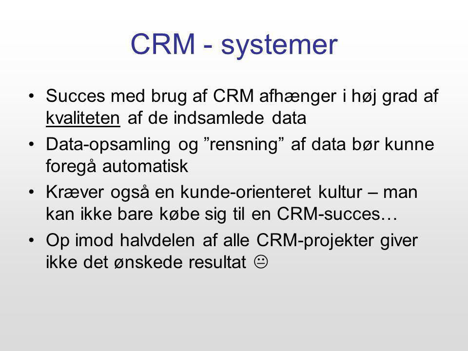 CRM - systemer Succes med brug af CRM afhænger i høj grad af kvaliteten af de indsamlede data Data-opsamling og rensning af data bør kunne foregå automatisk Kræver også en kunde-orienteret kultur – man kan ikke bare købe sig til en CRM-succes… Op imod halvdelen af alle CRM-projekter giver ikke det ønskede resultat 
