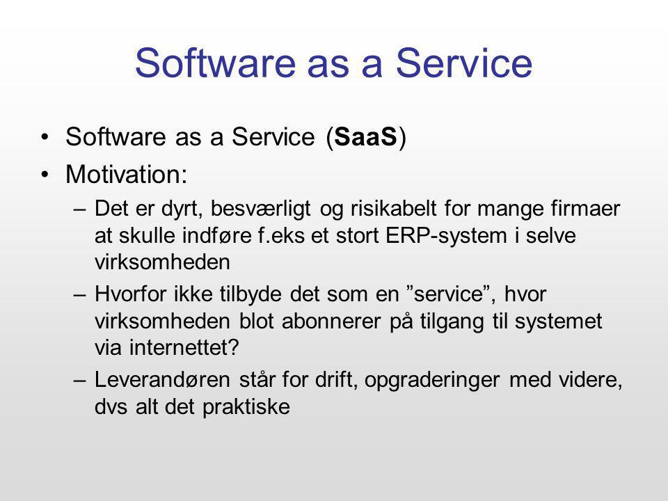 Software as a Service Software as a Service (SaaS) Motivation: –Det er dyrt, besværligt og risikabelt for mange firmaer at skulle indføre f.eks et stort ERP-system i selve virksomheden –Hvorfor ikke tilbyde det som en service , hvor virksomheden blot abonnerer på tilgang til systemet via internettet.