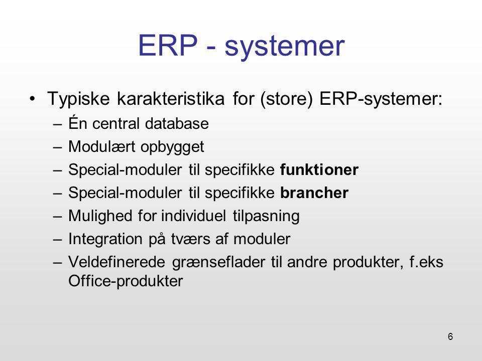 6 ERP - systemer Typiske karakteristika for (store) ERP-systemer: –Én central database –Modulært opbygget –Special-moduler til specifikke funktioner –Special-moduler til specifikke brancher –Mulighed for individuel tilpasning –Integration på tværs af moduler –Veldefinerede grænseflader til andre produkter, f.eks Office-produkter