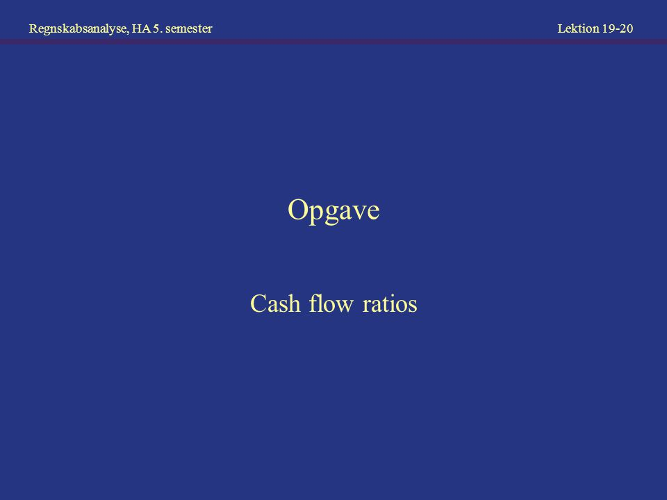 Regnskabsanalyse, HA 5. semester Lektion 19-20 Opgave Cash flow ratios