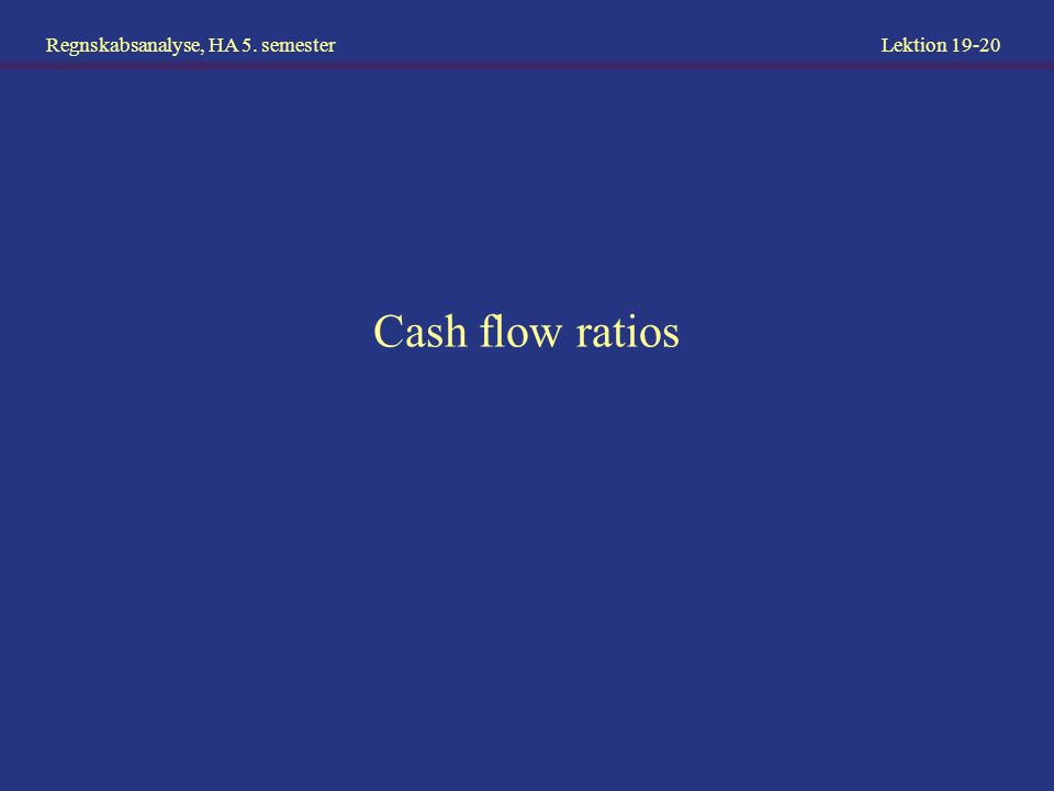 Regnskabsanalyse, HA 5. semester Lektion 19-20 Cash flow ratios