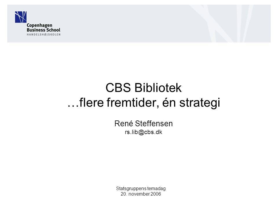 CBS Bibliotek …flere fremtider, én strategi René Steffensen rs.lib@cbs.dk Statsgruppens temadag 20.