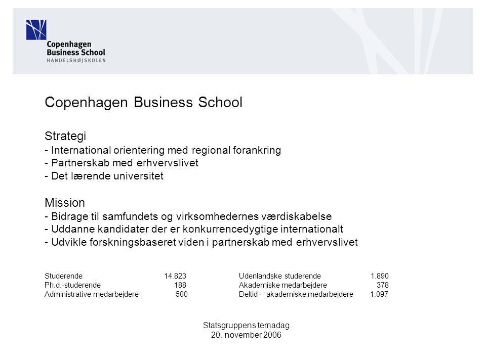 Copenhagen Business School Strategi - International orientering med regional forankring - Partnerskab med erhvervslivet - Det lærende universitet Mission - Bidrage til samfundets og virksomhedernes værdiskabelse - Uddanne kandidater der er konkurrencedygtige internationalt - Udvikle forskningsbaseret viden i partnerskab med erhvervslivet Studerende 14.823Udenlandske studerende 1.890 Ph.d.-studerende 188Akademiske medarbejdere 378 Administrative medarbejdere 500Deltid – akademiske medarbejdere 1.097 Statsgruppens temadag 20.