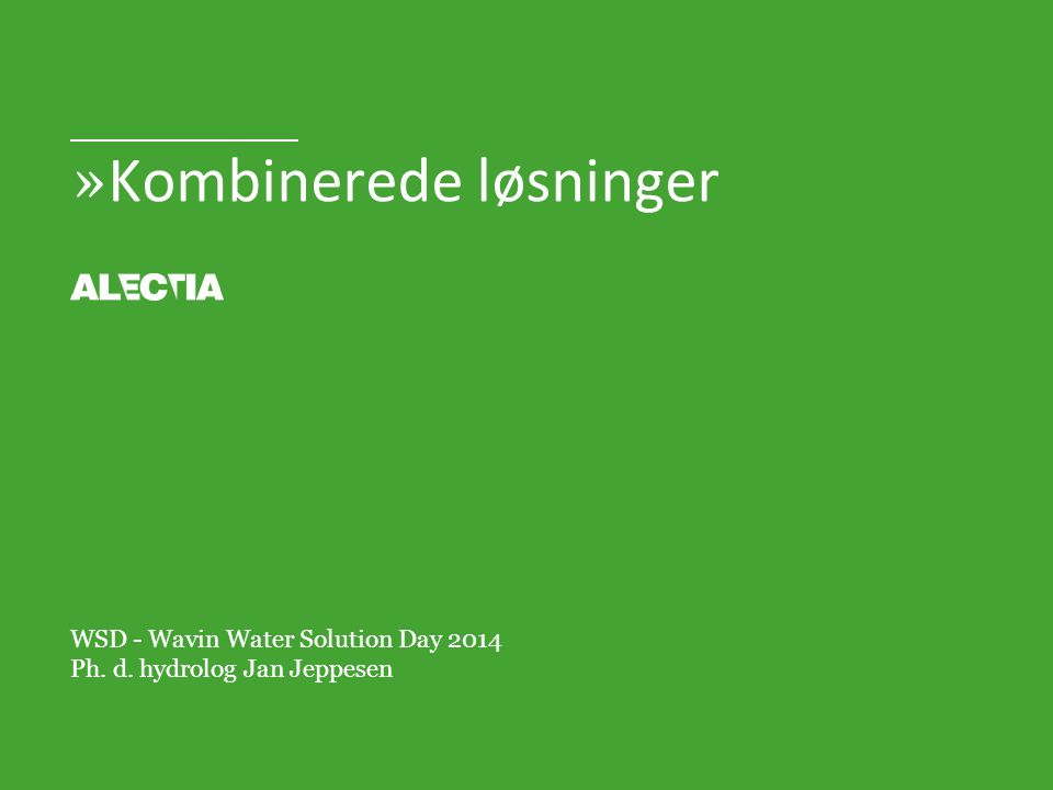 » Kombinerede løsninger WSD - Wavin Water Solution Day 2014 Ph. d. hydrolog Jan Jeppesen