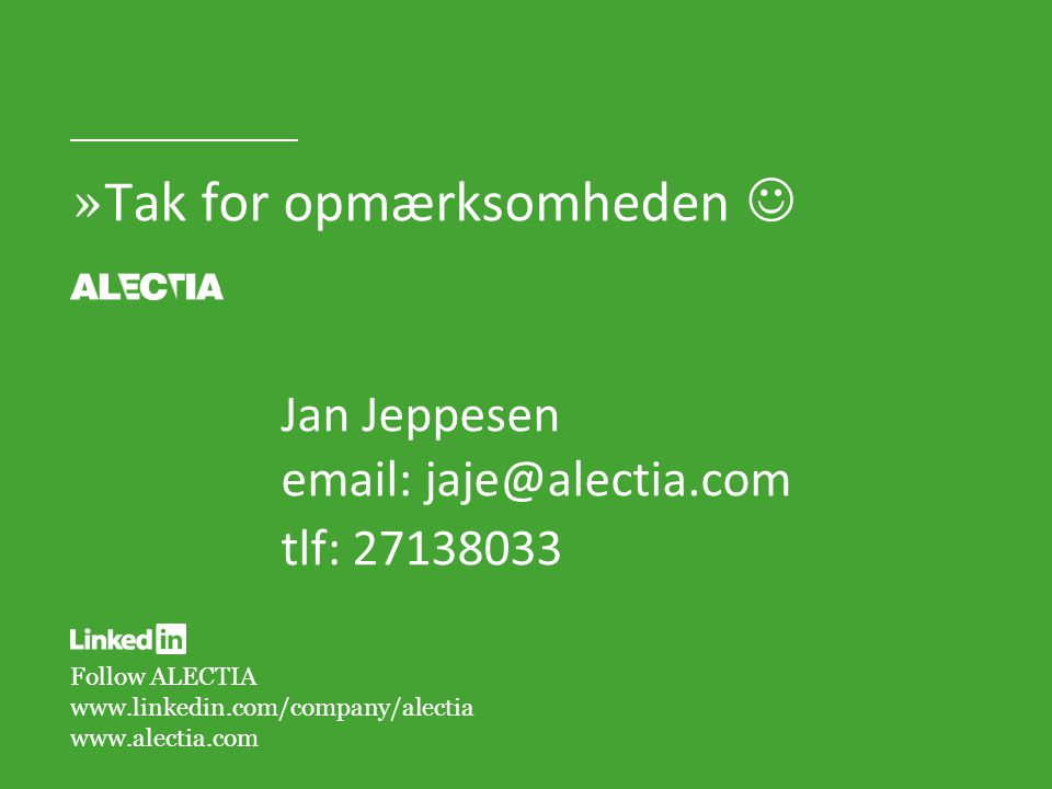 Follow ALECTIA www.linkedin.com/company/alectia www.alectia.com » Tak for opmærksomheden Jan Jeppesen email: jaje@alectia.com tlf: 27138033