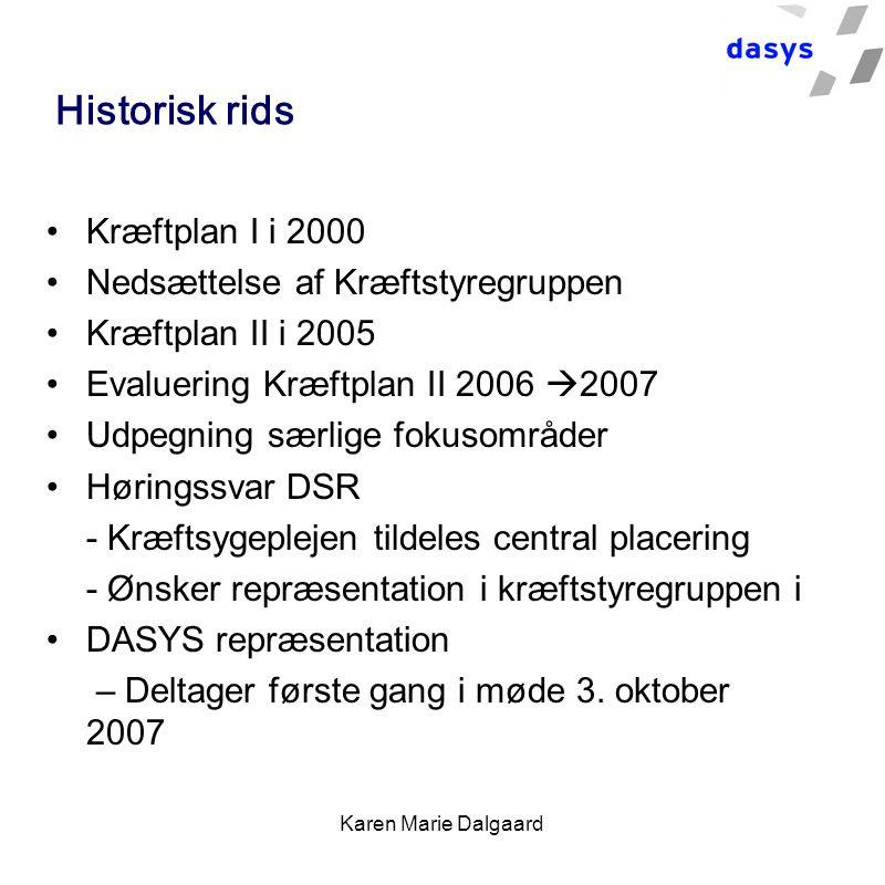 Karen Marie Dalgaard Historisk rids Kræftplan I i 2000 Nedsættelse af Kræftstyregruppen Kræftplan II i 2005 Evaluering Kræftplan II 2006  2007 Udpegning særlige fokusområder Høringssvar DSR - Kræftsygeplejen tildeles central placering - Ønsker repræsentation i kræftstyregruppen i DASYS repræsentation – Deltager første gang i møde 3.