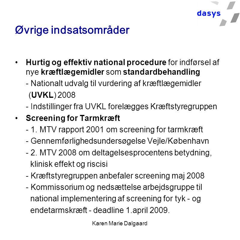 Karen Marie Dalgaard Øvrige indsatsområder Hurtig og effektiv national procedure for indførsel af nye kræftlægemidler som standardbehandling - Nationalt udvalg til vurdering af kræftlægemidler (UVKL) 2008 - Indstillinger fra UVKL forelægges Kræftstyregruppen Screening for Tarmkræft - 1.