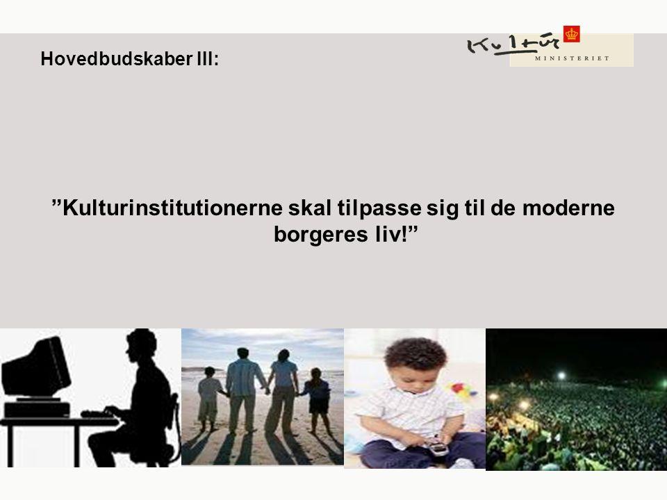 Hovedbudskaber III: Kulturinstitutionerne skal tilpasse sig til de moderne borgeres liv!