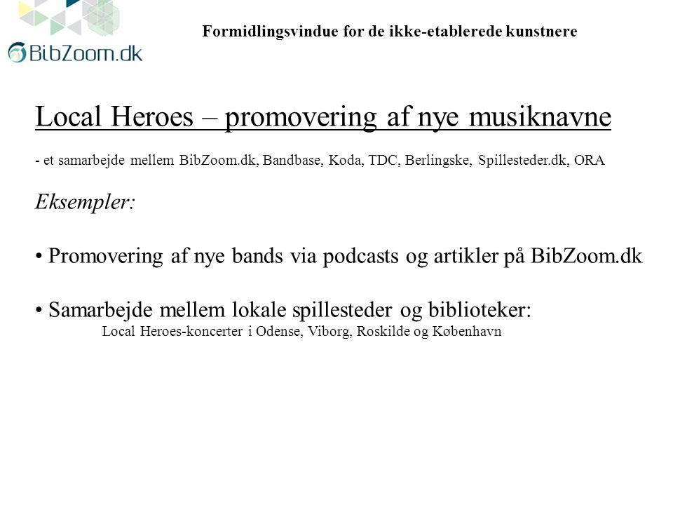 Formidlingsvindue for de ikke-etablerede kunstnere Local Heroes – promovering af nye musiknavne - et samarbejde mellem BibZoom.dk, Bandbase, Koda, TDC, Berlingske, Spillesteder.dk, ORA Eksempler: Promovering af nye bands via podcasts og artikler på BibZoom.dk Samarbejde mellem lokale spillesteder og biblioteker: Local Heroes-koncerter i Odense, Viborg, Roskilde og København