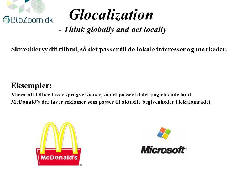 Glocalization - Think globally and act locally Skræddersy dit tilbud, så det passer til de lokale interesser og markeder.