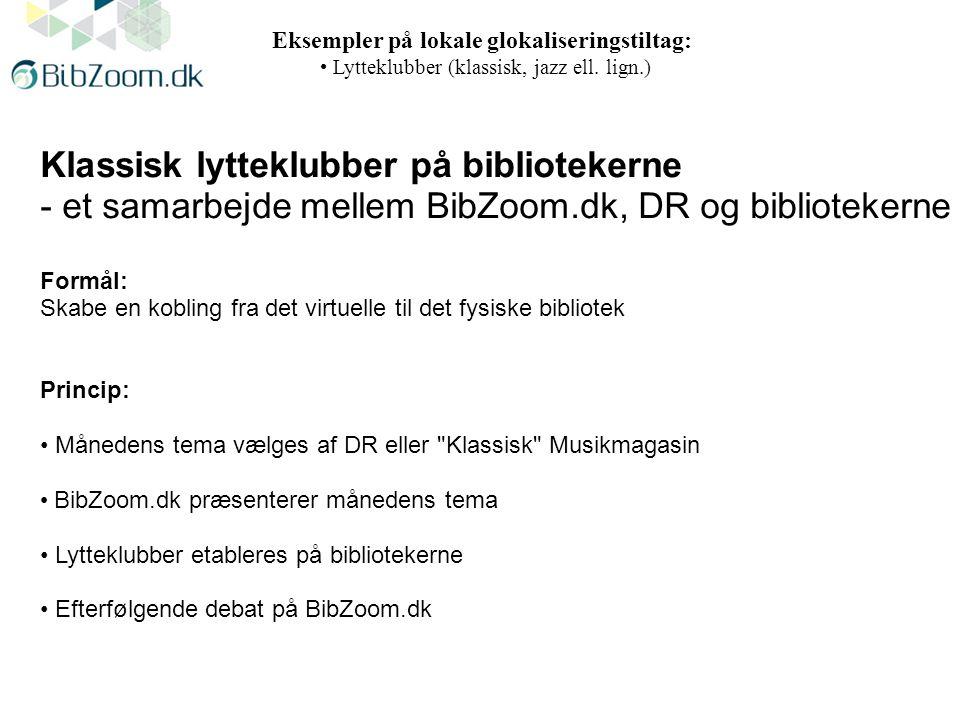 Klassisk lytteklubber på bibliotekerne - et samarbejde mellem BibZoom.dk, DR og bibliotekerne Formål: Skabe en kobling fra det virtuelle til det fysiske bibliotek Princip: Månedens tema vælges af DR eller Klassisk Musikmagasin BibZoom.dk præsenterer månedens tema Lytteklubber etableres på bibliotekerne Efterfølgende debat på BibZoom.dk Eksempler på lokale glokaliseringstiltag: Lytteklubber (klassisk, jazz ell.