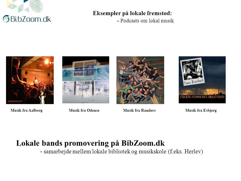 Eksempler på lokale fremstød: - Podcasts om lokal musik Musik fra RandersMusik fra EsbjergMusik fra OdenseMusik fra Aalborg Lokale bands promovering på BibZoom.dk - samarbejde mellem lokale bibliotek og musikskole (f.eks.