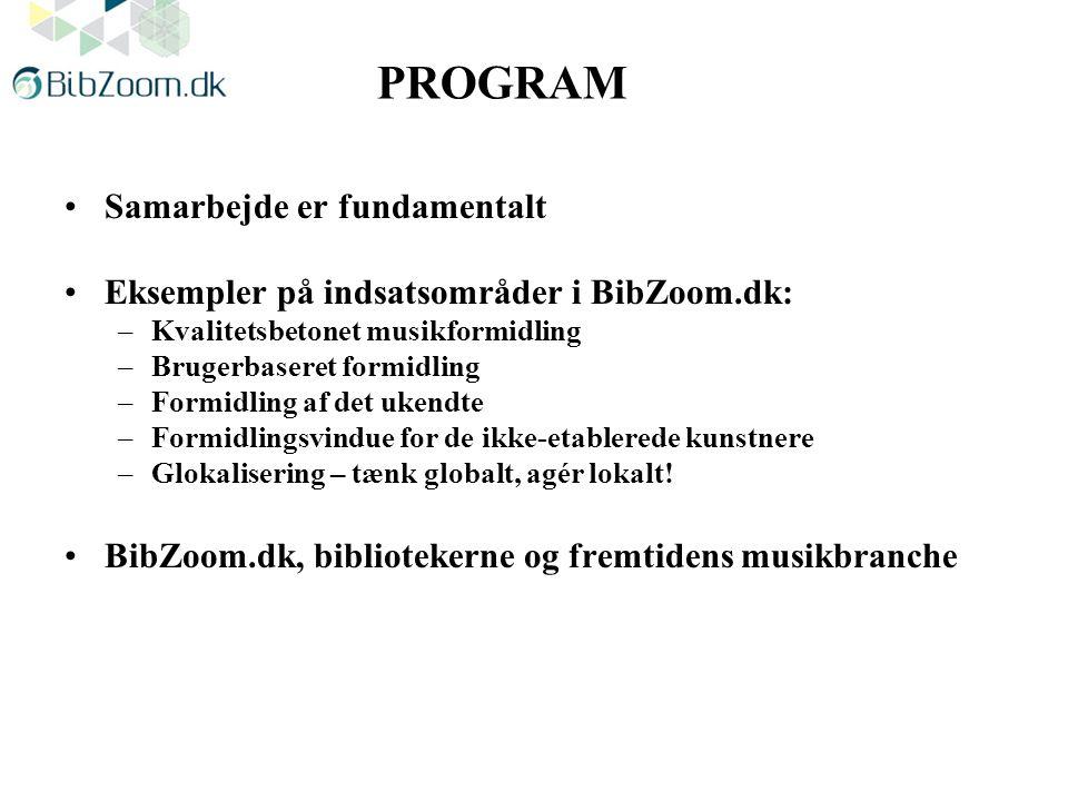 PROGRAM Samarbejde er fundamentalt Eksempler på indsatsområder i BibZoom.dk: –Kvalitetsbetonet musikformidling –Brugerbaseret formidling –Formidling af det ukendte –Formidlingsvindue for de ikke-etablerede kunstnere –Glokalisering – tænk globalt, agér lokalt.