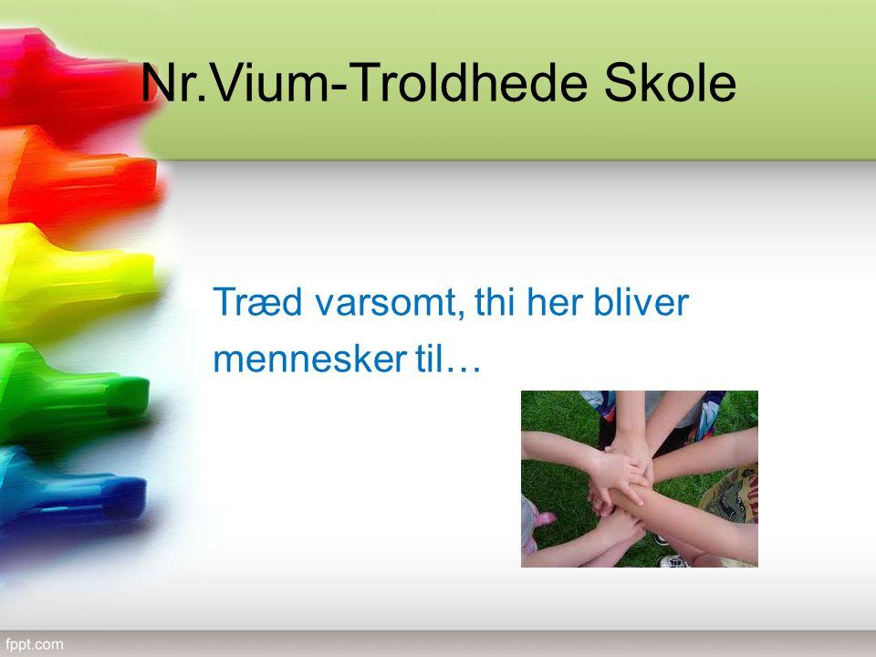 Nr.Vium-Troldhede Skole Træd varsomt, thi her bliver mennesker til…